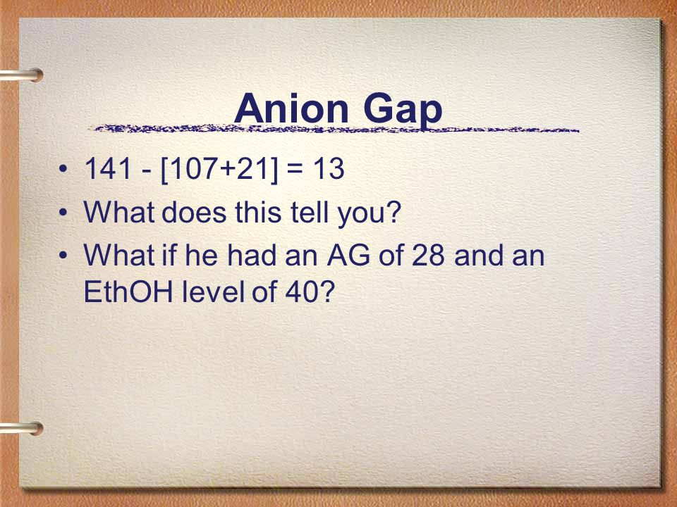 Anion Gap 141 - [107+21] = 13 What does this tell you